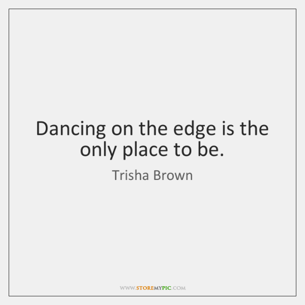 Dancing on the edge is the only place to be.
