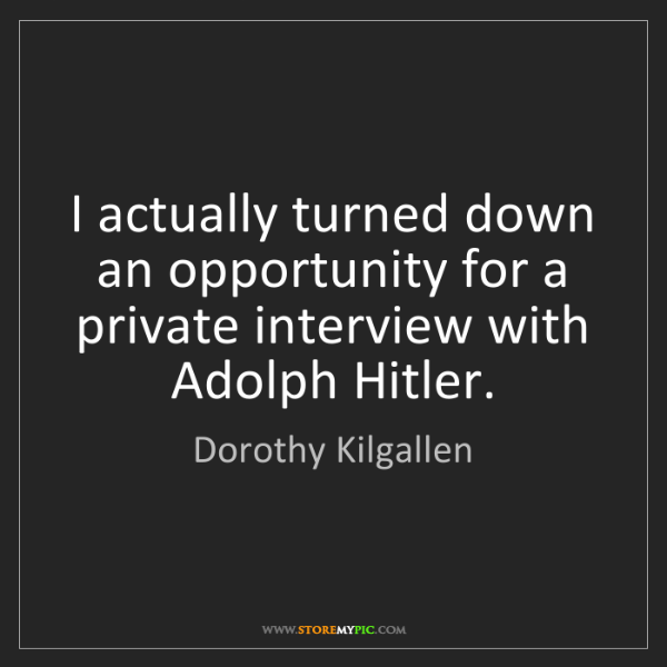 Dorothy Kilgallen: I actually turned down an opportunity for a private interview...