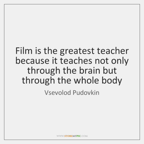 Film is the greatest teacher because it teaches not only through the ...
