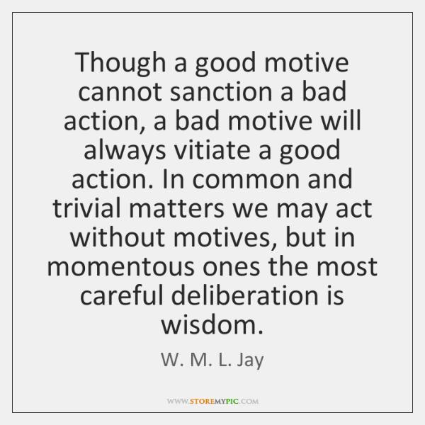 Though a good motive cannot sanction a bad action, a bad motive ...