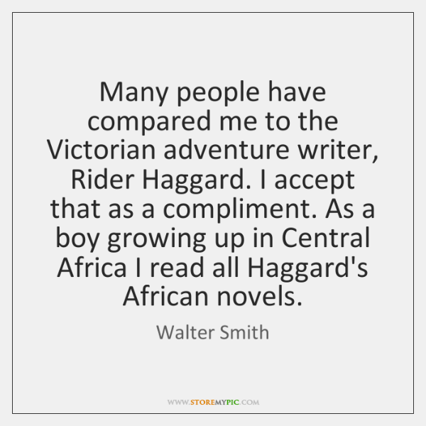 Many people have compared me to the Victorian adventure writer, Rider Haggard. ...