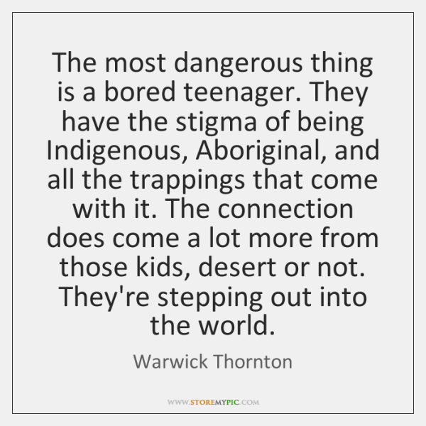 The most dangerous thing is a bored teenager. They have the stigma ...