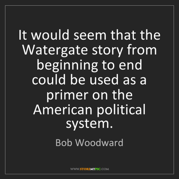 Bob Woodward: It would seem that the Watergate story from beginning...