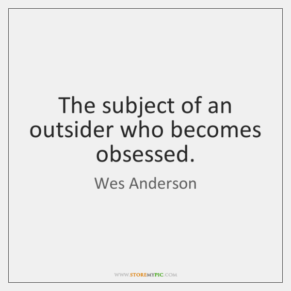 The subject of an outsider who becomes obsessed.