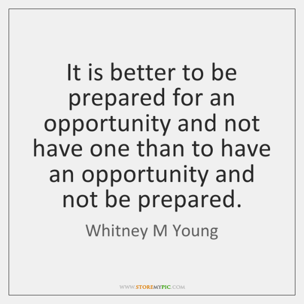 It is better to be prepared for an opportunity and not have ...