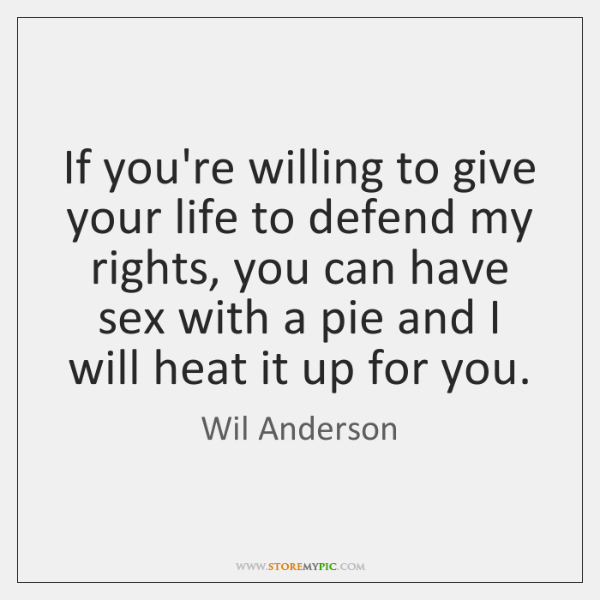 If you're willing to give your life to defend my rights, you ...
