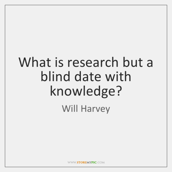 What is research but a blind date with knowledge?