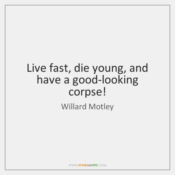 Live fast, die young, and have a good-looking corpse!
