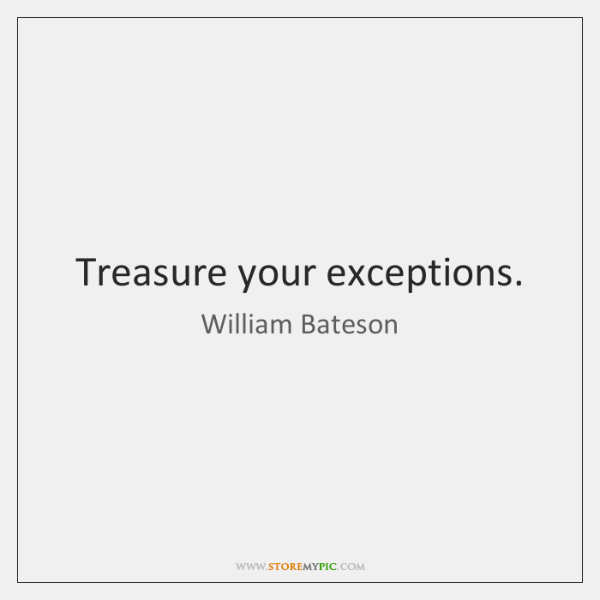 Treasure your exceptions.