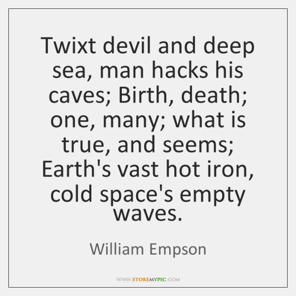 Twixt devil and deep sea, man hacks his caves; Birth, death; one, ...