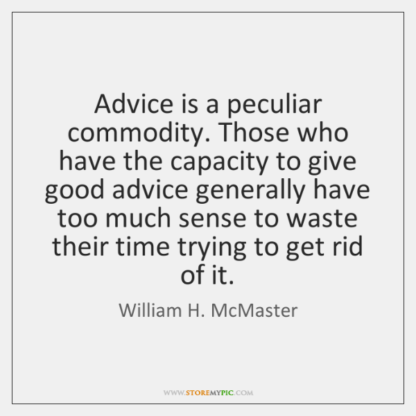 Advice is a peculiar commodity. Those who have the capacity to give ...