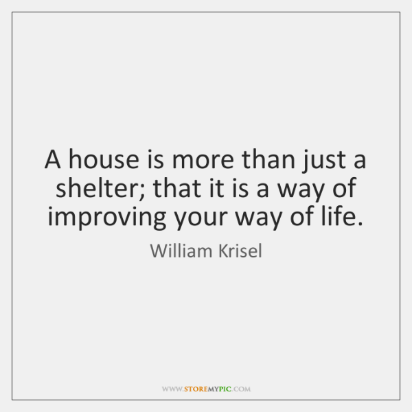 A house is more than just a shelter; that it is a ...