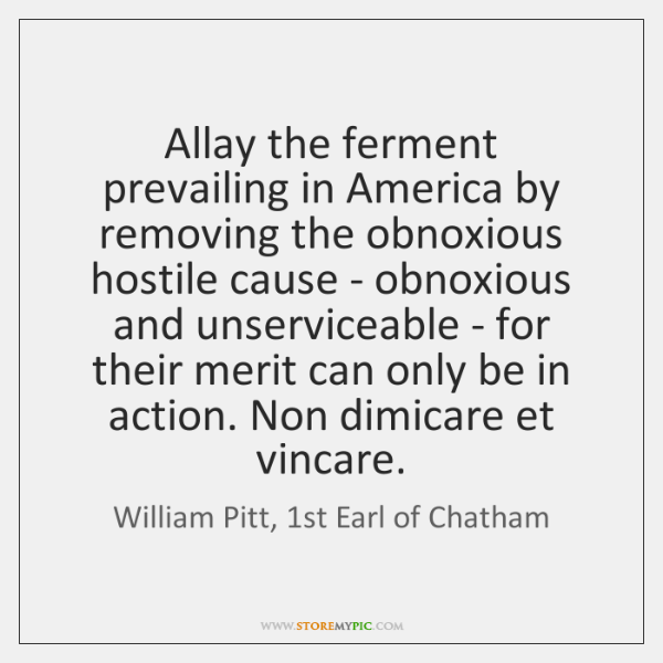 Allay the ferment prevailing in America by removing the obnoxious hostile cause ...