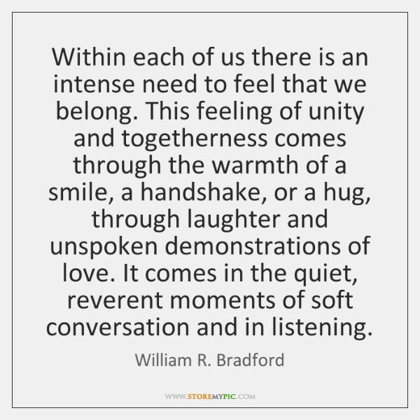 Within each of us there is an intense need to feel that ...