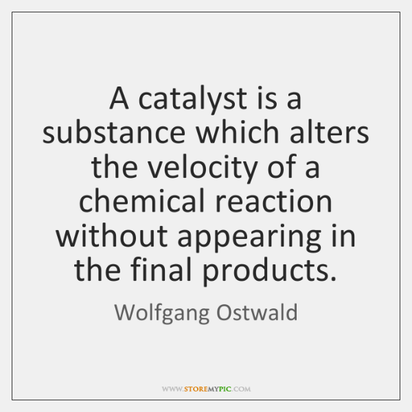 A catalyst is a substance which alters the velocity of a chemical ...