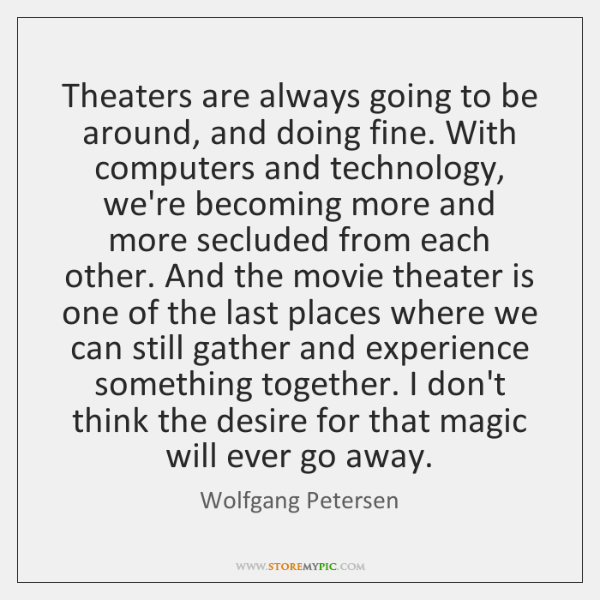 Theaters are always going to be around, and doing fine. With computers ...