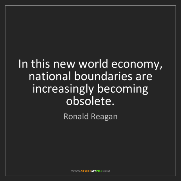 Ronald Reagan: In this new world economy, national boundaries are increasingly...