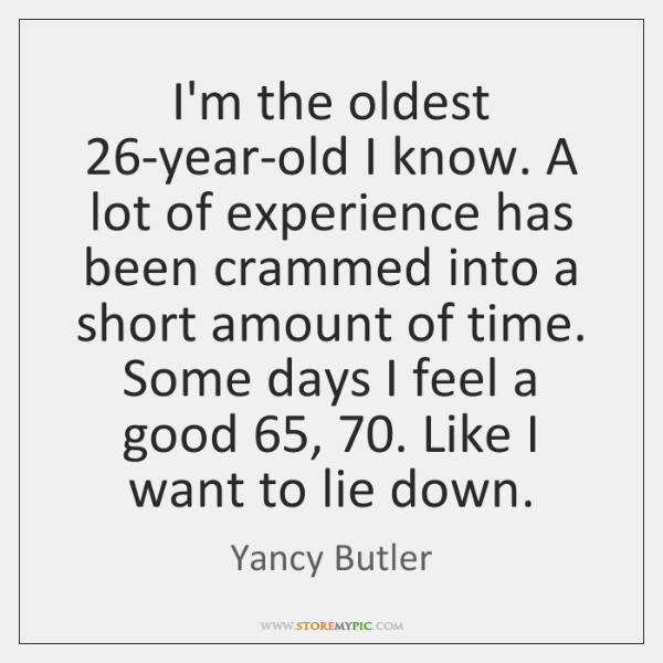 I'm the oldest 26-year-old I know. A lot of experience has been ...