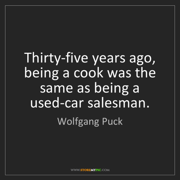 Wolfgang Puck: Thirty-five years ago, being a cook was the same as being...