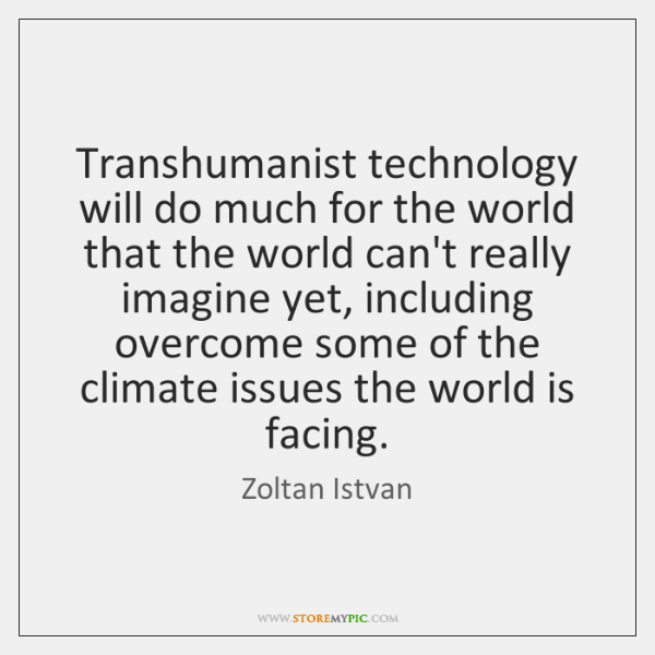 Transhumanist technology will do much for the world that the world can't ...