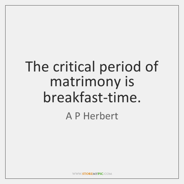 The critical period of matrimony is breakfast-time.