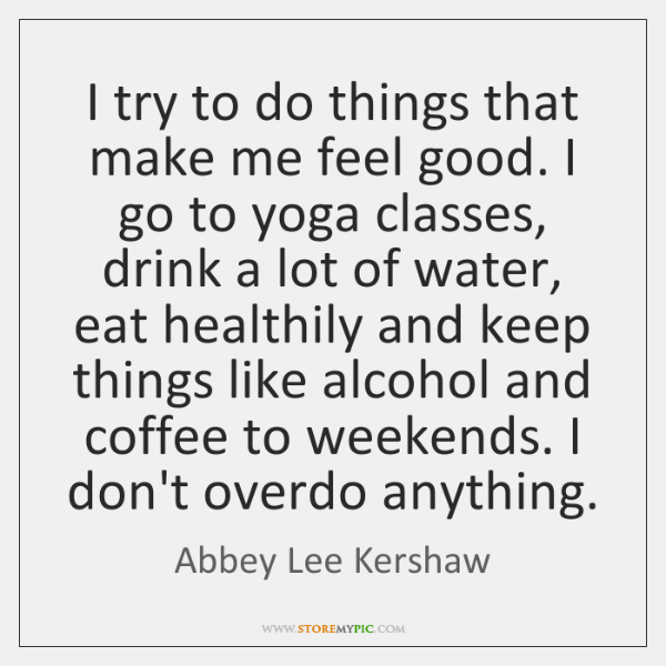 I try to do things that make me feel good. I go ...