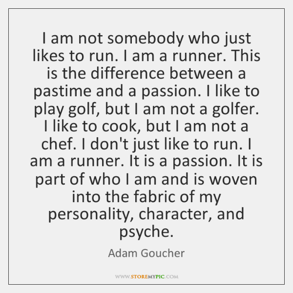 I am not somebody who just likes to run. I am a ...