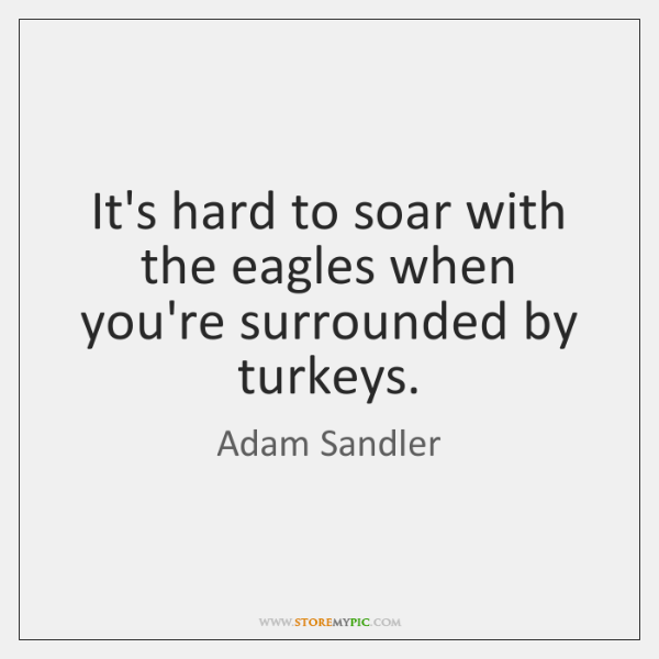 Its Hard To Soar With The Eagles When Youre Surrounded By Turkeys