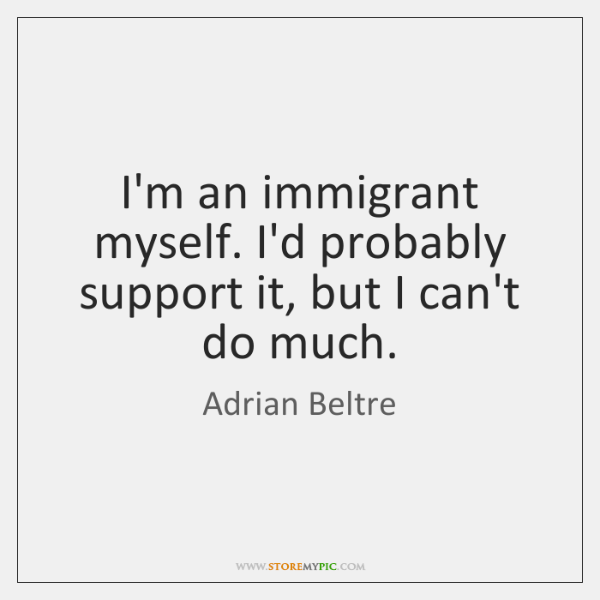 I'm an immigrant myself. I'd probably support it, but I can't do ...