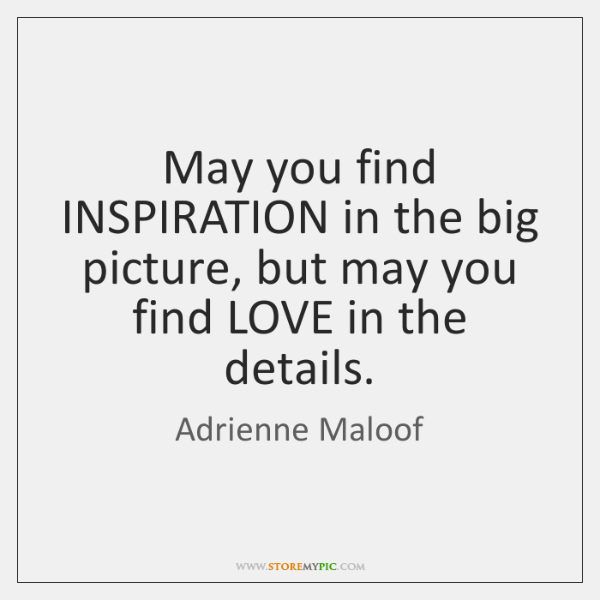 May you find INSPIRATION in the big picture, but may you find ...