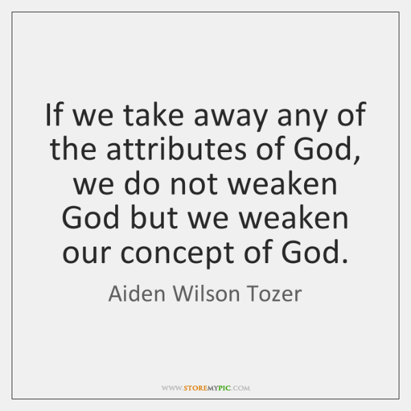 If we take away any of the attributes of God, we do ...