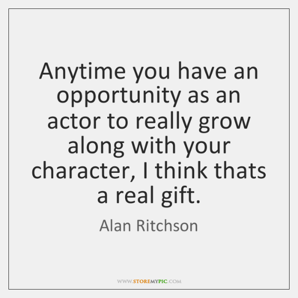 Anytime you have an opportunity as an actor to really grow along ...