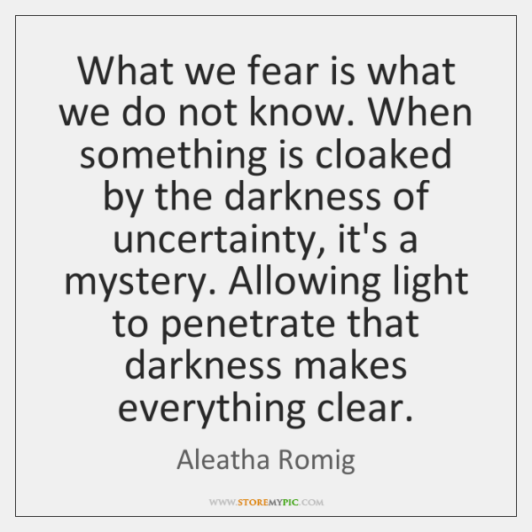 What we fear is what we do not know. When something is ...