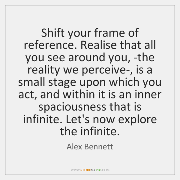 Shift your frame of reference. Realise that all you see around you, ...