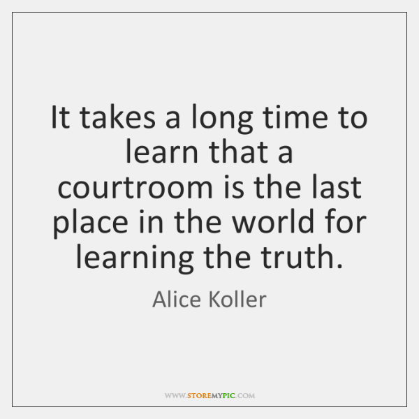 It takes a long time to learn that a courtroom is the ...