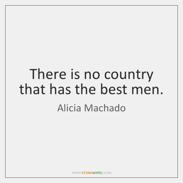 There is no country that has the best men.