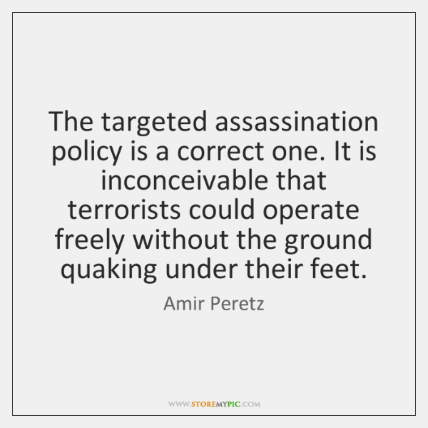 The targeted assassination policy is a correct one. It is inconceivable that ...