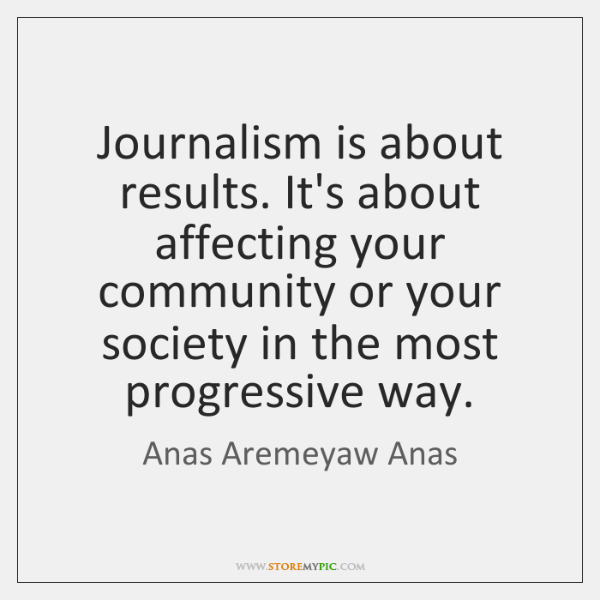 Journalism is about results. It's about affecting your community or your society ...