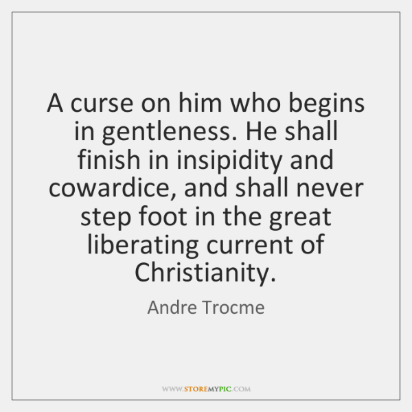 A curse on him who begins in gentleness. He shall finish in ...
