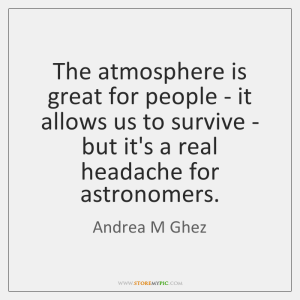 The atmosphere is great for people - it allows us to survive ...