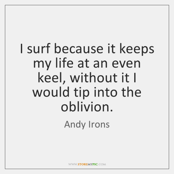 I surf because it keeps my life at an even keel, without ...