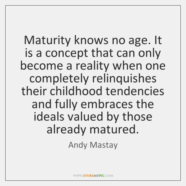 Maturity knows no age. It is a concept that can only become ...