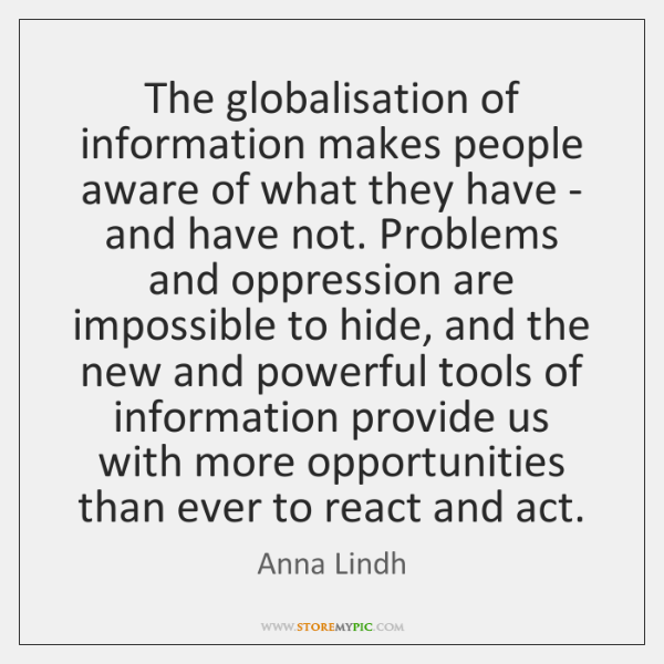 The globalisation of information makes people aware of what they have - ...