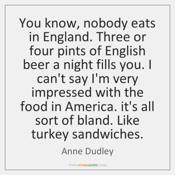 You know, nobody eats in England. Three or four pints of English ...