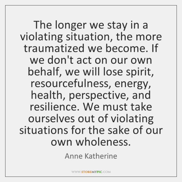 The longer we stay in a violating situation, the more traumatized we ...