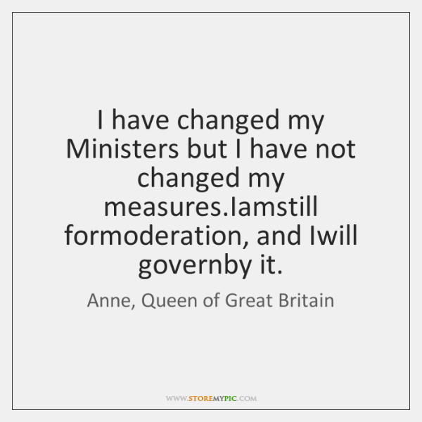 I have changed my Ministers but I have not changed my measures....