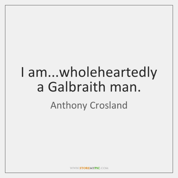 I am...wholeheartedly a Galbraith man.