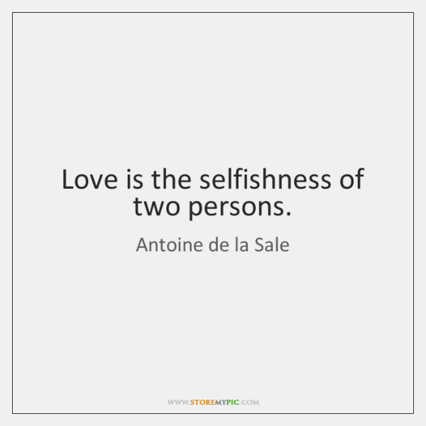 Love is the selfishness of two persons.