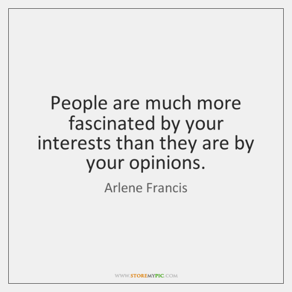 People are much more fascinated by your interests than they are by ...