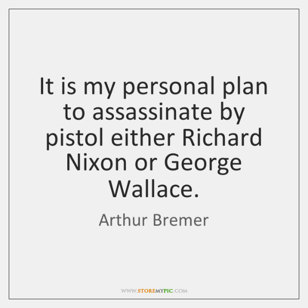 It is my personal plan to assassinate by pistol either Richard Nixon ...
